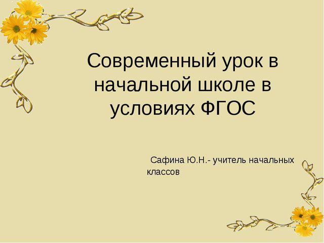 Современный урок в начальной школе в условиях ФГОС Сафина Ю.Н.- учитель начал...