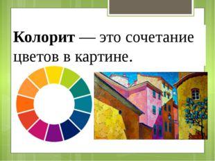 Колорит— это сочетание цветов в картине.