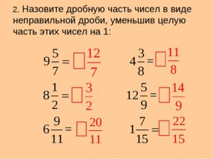 2. Назовите дробную часть чисел в виде неправильной дроби, уменьшив целую час