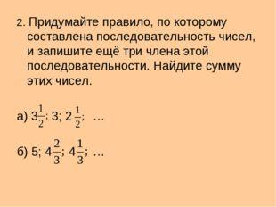 2. Придумайте правило, по которому составлена последовательность чисел, и зап