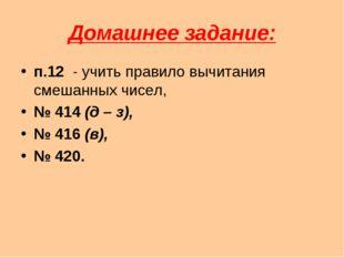 Домашнее задание: п.12 - учить правило вычитания смешанных чисел, № 414 (д –