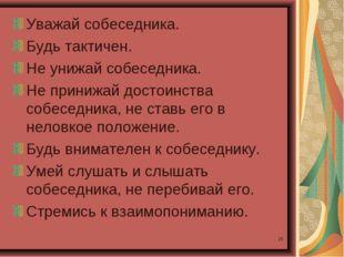 * Уважай собеседника. Будь тактичен. Не унижай собеседника. Не принижай досто