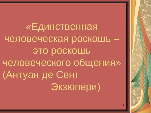 * «Единственная человеческая роскошь – это роскошь человеческого общения» (Ан...
