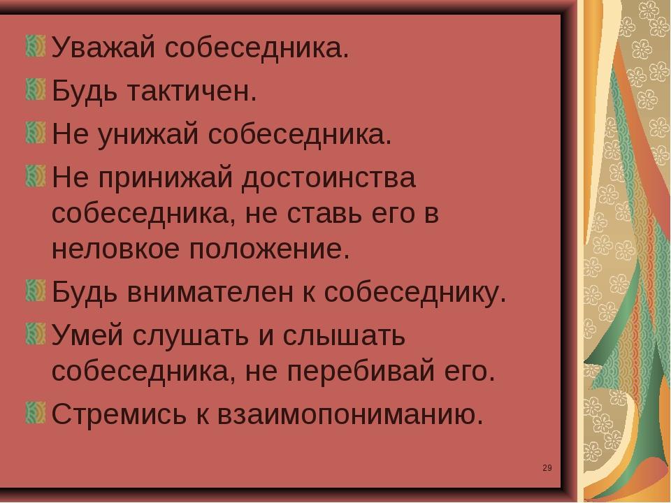 * Уважай собеседника. Будь тактичен. Не унижай собеседника. Не принижай досто...