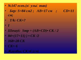 №147 есеп.(оқулықтан) Бер: S=84 см2 ; AB=17 см ; CD=11 см; T/k: CK=? I Шешуі: