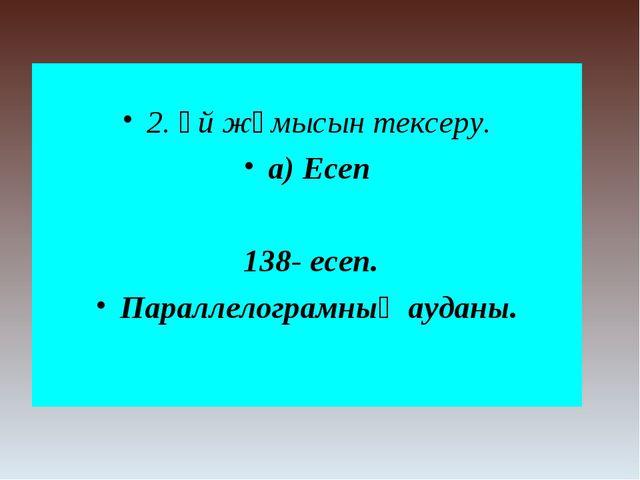 2. Үй жұмысын тексеру. а) Есеп 138- есеп. Параллелограмның ауданы.