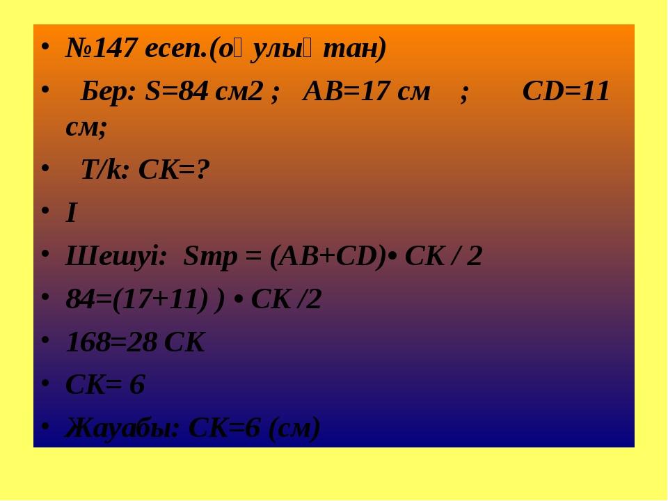 №147 есеп.(оқулықтан) Бер: S=84 см2 ; AB=17 см ; CD=11 см; T/k: CK=? I Шешуі:...