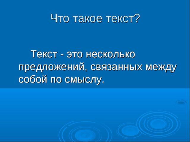 Что такое текст? Текст - это несколько предложений, связанных между собой п...