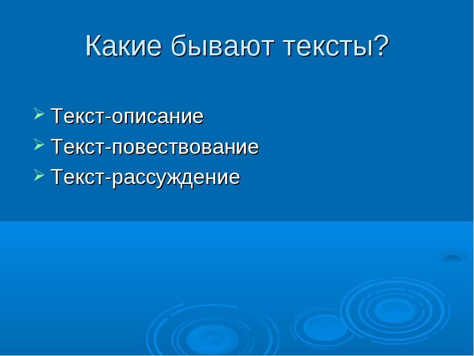 Какие бывают тексты? Текст-описание Текст-повествование Текст-рассуждение