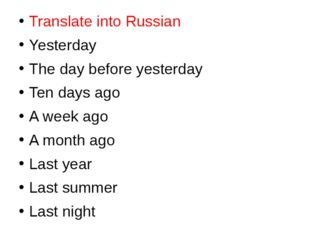 Translate into Russian Yesterday The day before yesterday Ten days ago A week