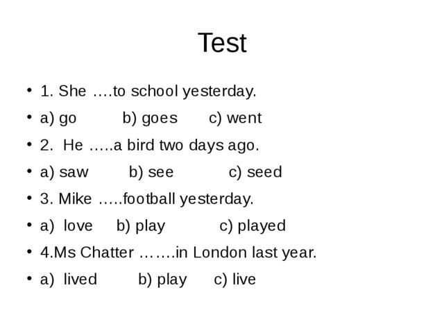 Test 1. She ….to school yesterday. a) go b) goes c) went 2. He …..a bird two...