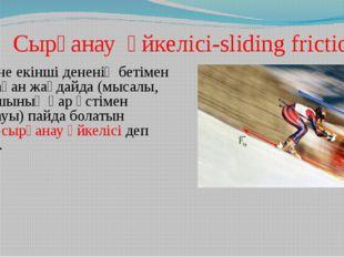 Сырғанау үйкелісі-sliding friction Бір дене екінші дененің бетімен сырғанаға