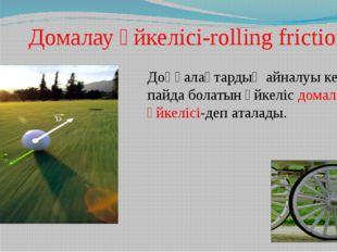 Домалау үйкелісі-rolling friction Доңғалақтардың айналуы кезінде пайда болат