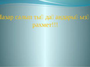 Назар салып тыңдағандарыңызға рахмет!!!