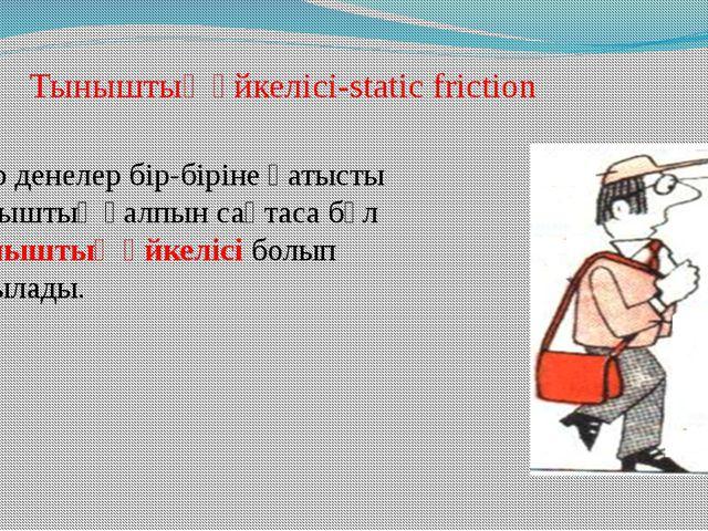 Тыныштық үйкелісі-static friction Егер денелер бір-біріне қатысты тыныштық қ...