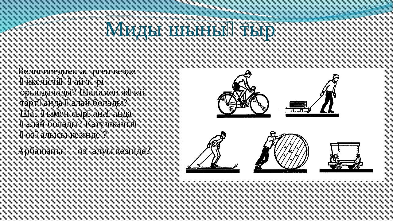 Миды шынықтыр Велосипедпен жүрген кезде үйкелістің қай түрі орындалады? Шана...
