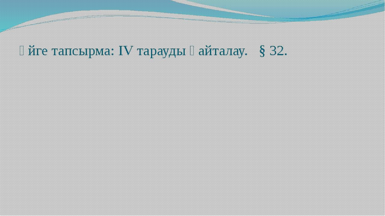 Үйге тапсырма: IV тарауды қайталау. § 32.
