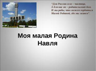 """Моя малая Родина Навля """"Для России село – частица, А для нас он – родительск"""