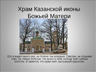 Храм Казанской иконы Божьей Матери Его я видел много раз, но близко так вперв