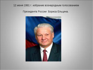 12 июня 1991 г. избрание всенародным голосованием Президента России Бориса Ел