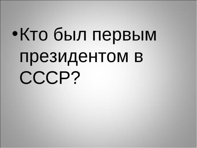 Кто был первым президентом в СССР?