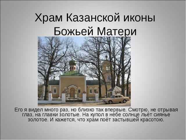 Храм Казанской иконы Божьей Матери Его я видел много раз, но близко так вперв...