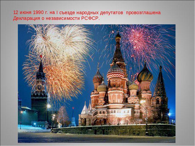 12 июня 1990 г. на I съезде народных депутатов провозглашена Декларация о нез...