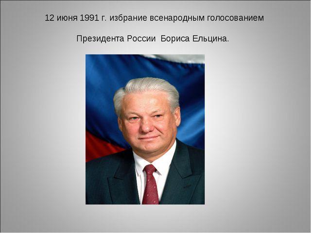 12 июня 1991 г. избрание всенародным голосованием Президента России Бориса Ел...