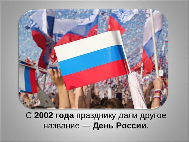 С2002 годапразднику дали другое название—День России.
