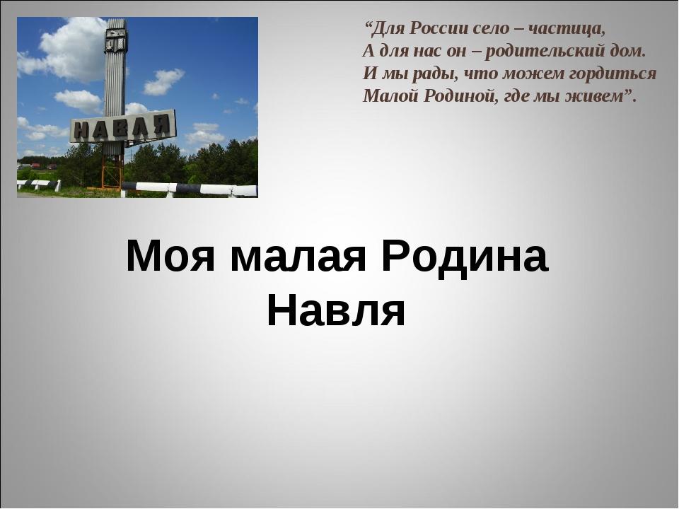 """Моя малая Родина Навля """"Для России село – частица, А для нас он – родительск..."""