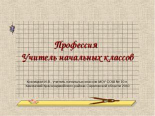 Профессия Учитель начальных классов Козлицкая И.В., учитель начальных классов