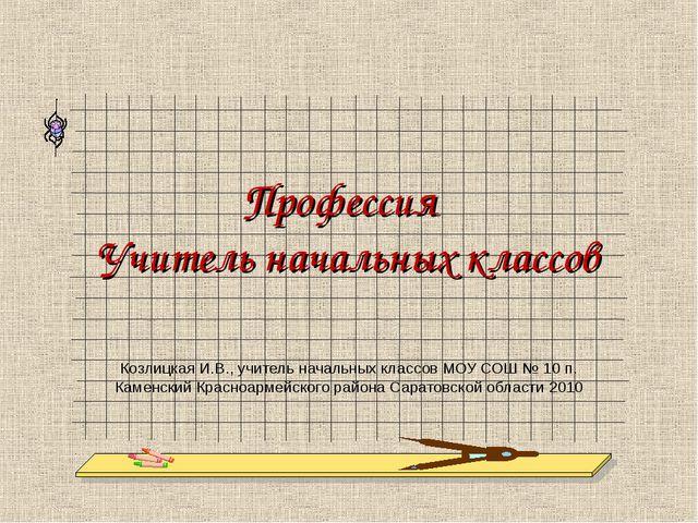 Профессия Учитель начальных классов Козлицкая И.В., учитель начальных классов...