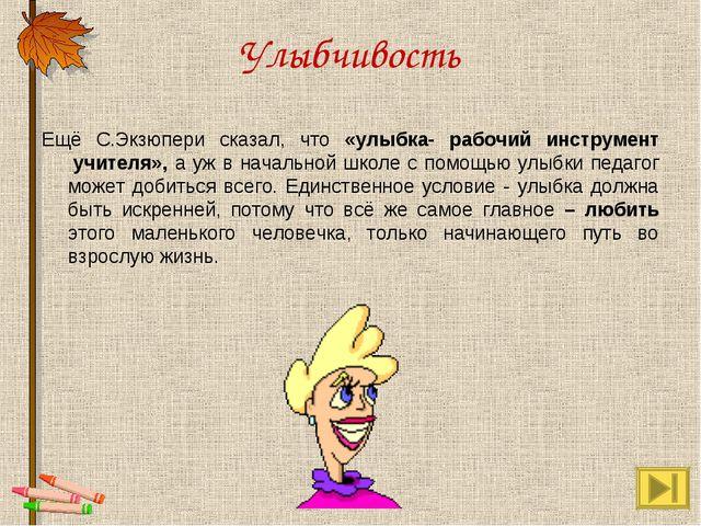 Улыбчивость Ещё С.Экзюпери сказал, что «улыбка- рабочий инструмент учителя»,...