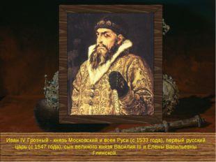 Иван IV Грозный - князь Московский и всея Руси (с 1533 года), первый русский