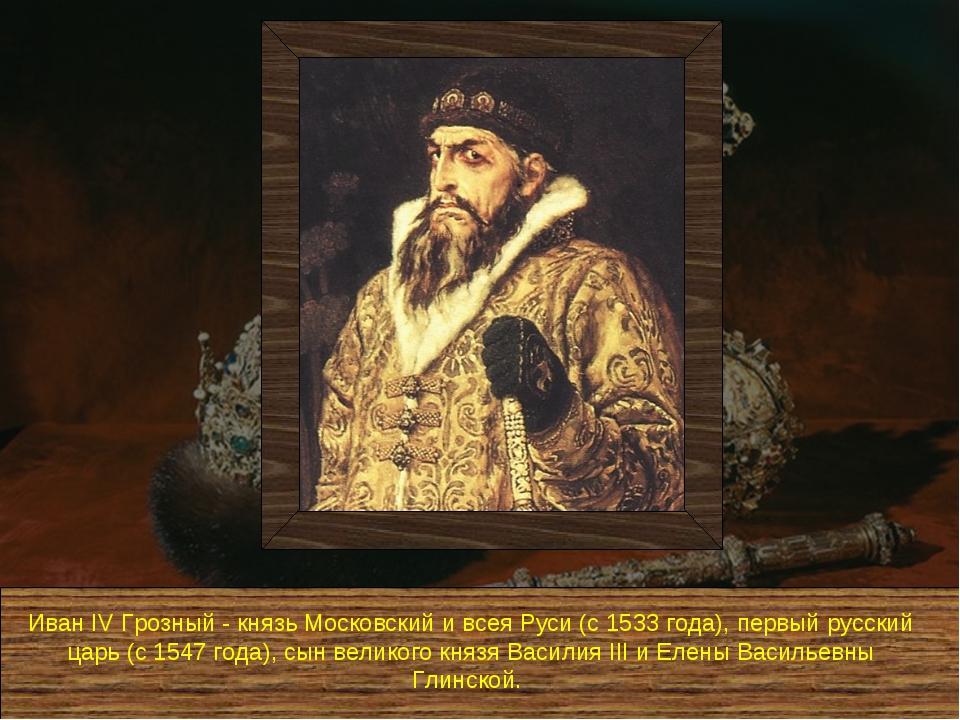 Иван IV Грозный - князь Московский и всея Руси (с 1533 года), первый русский...