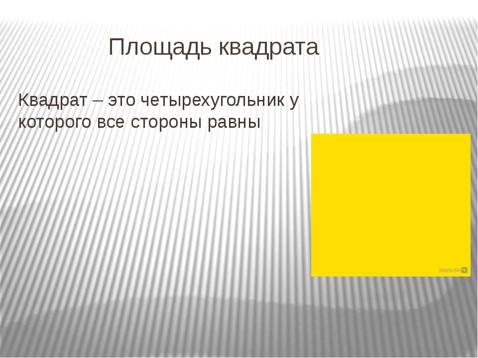 Площадь квадрата Квадрат – это четырехугольник у которого все стороны равны