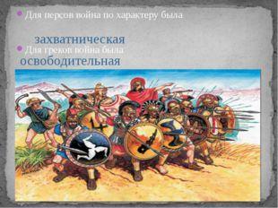 Для персов война по характеру была Для греков война была захватническая освоб