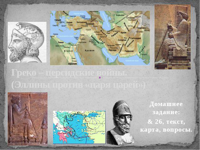 Домашнее задание: & 26, текст, карта, вопросы. Греко – персидские войны. (Элл...