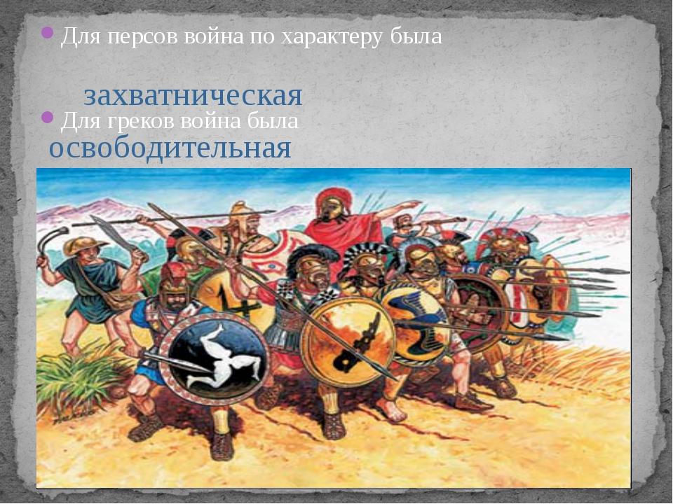 Для персов война по характеру была Для греков война была захватническая освоб...