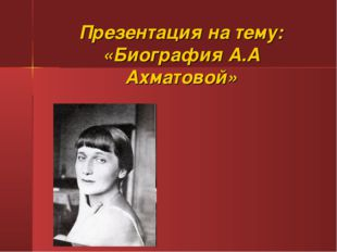 Презентация на тему: «Биография А.А Ахматовой»