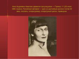 Анна Андреевна Ахматова (фамилия при рождении — Горенко; 11 (23) июня 1889, О
