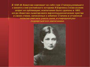 В 1945-46 Ахматова навлекает на себя гнев Сталина,узнавшего о визите к ней ан