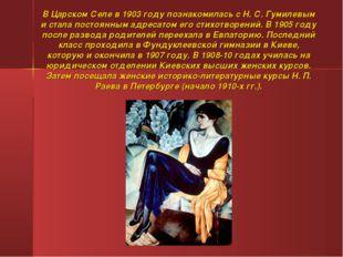 В Царском Селе в 1903 году познакомилась с Н. С. Гумилевым и стала постоянным