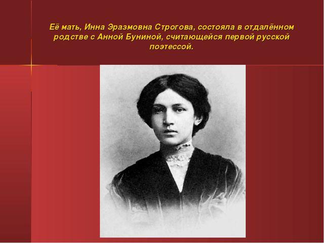Её мать, Инна Эразмовна Строгова, состояла в отдалённом родстве с Анной Бунин...
