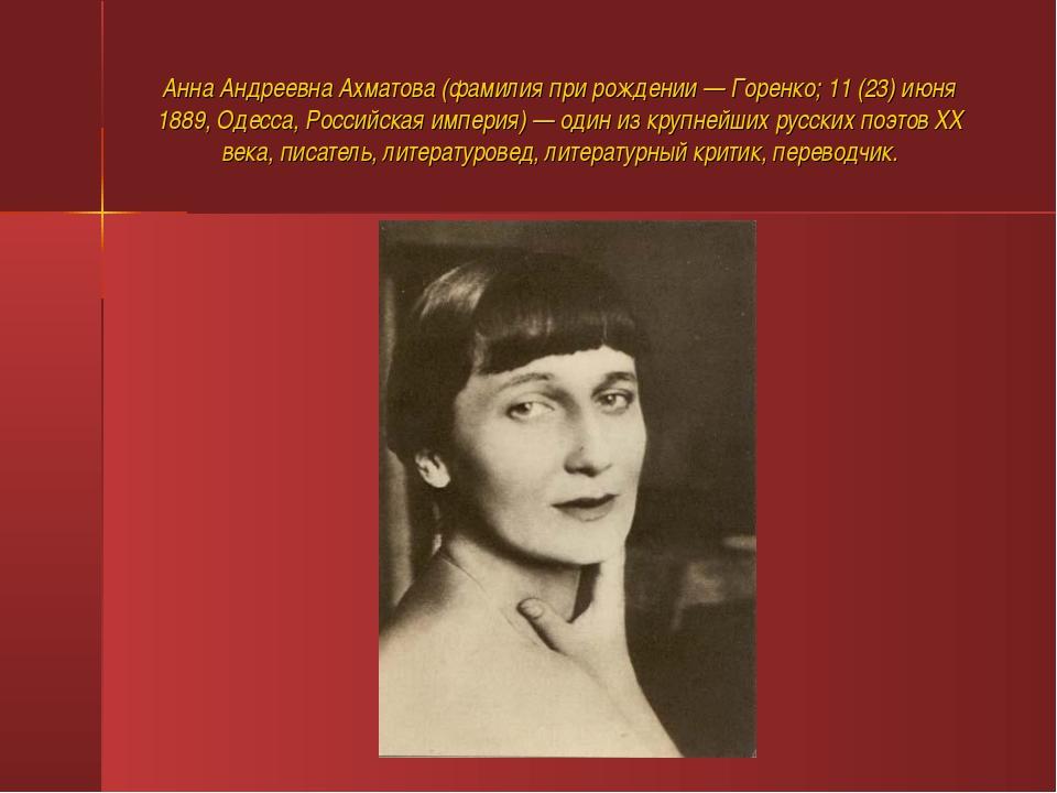 Анна Андреевна Ахматова (фамилия при рождении — Горенко; 11 (23) июня 1889, О...