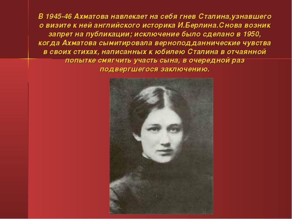 В 1945-46 Ахматова навлекает на себя гнев Сталина,узнавшего о визите к ней ан...