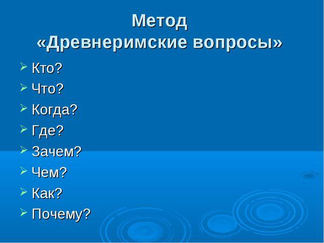 Метод «Древнеримские вопросы» Кто? Что? Когда? Где? Зачем? Чем? Как? Почему?