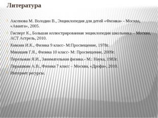 Литература Аксенова М. Володин В., Энциклопедия для детей «Физика» - Москва,
