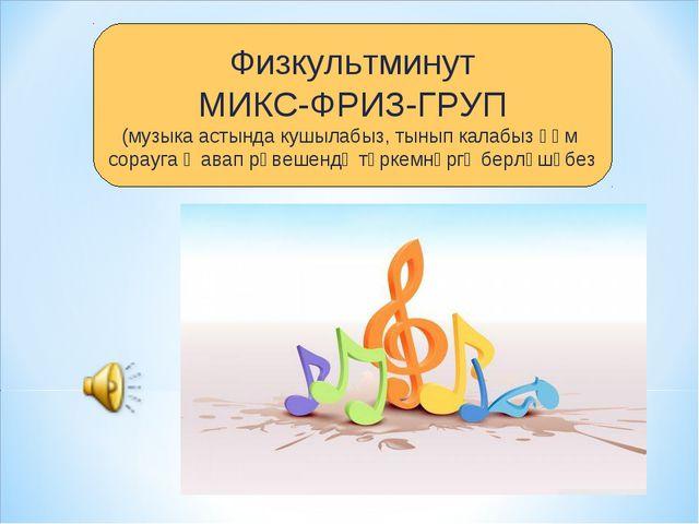 Физкультминут МИКС-ФРИЗ-ГРУП (музыка астында кушылабыз, тынып калабыз һәм сор...