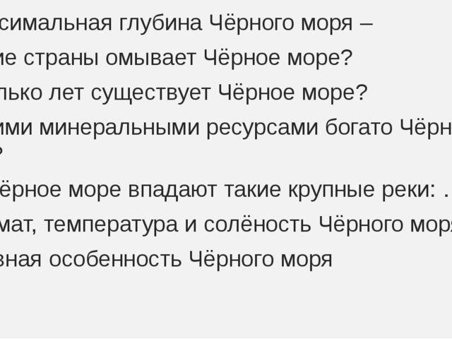 1.Максимальная глубина Чёрного моря – 2.Какие страны омывает Чёрное море? 3.С...